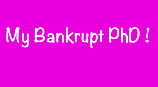 why « My Bankrupt PhD! »