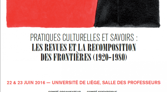 22-23.2016 LIEGE : PRATIQUES CULTURELLES ET SAVOIRS : LES REVUES ET LA RECOMPOSITION DES FRONTIÈRES (1920-1980)