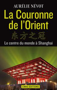 Aurélie Névot, La Couronne de l'Orient Le centre du monde à Shanghai, Éditions du CNRS, 2014