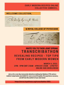 Image of a poster. It reads: Early Modern Recipes Online Collective (EMROC), Wellcome Collection and Royal College of Physicians invite you to their joint spring transcribnathon: Revealing Recipes--Top Tips from Early Modern Women. March 4, 2021. 1PM-9PM GMT. 8AM-4PM EST. 5AM - 1 PM PST. Online and Worldwide. Join us for a one-day manuscript adventure making two fabulous 17th century medical recipe books searchable for users around the globe. No experience necessary, and all from the comfort of your own home!