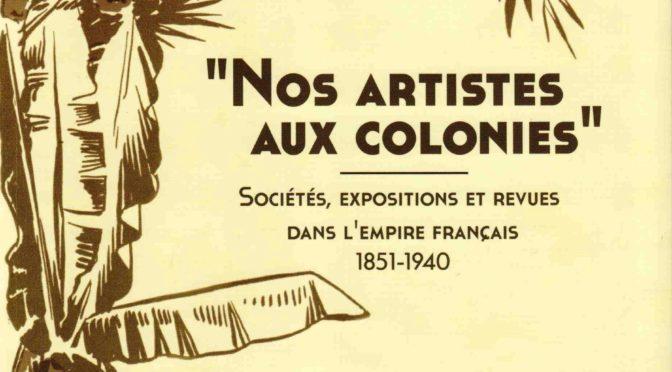 «Nos artistes aux colonies». Sociétés, expositions et revues dans l'Empire français (1851-1940)