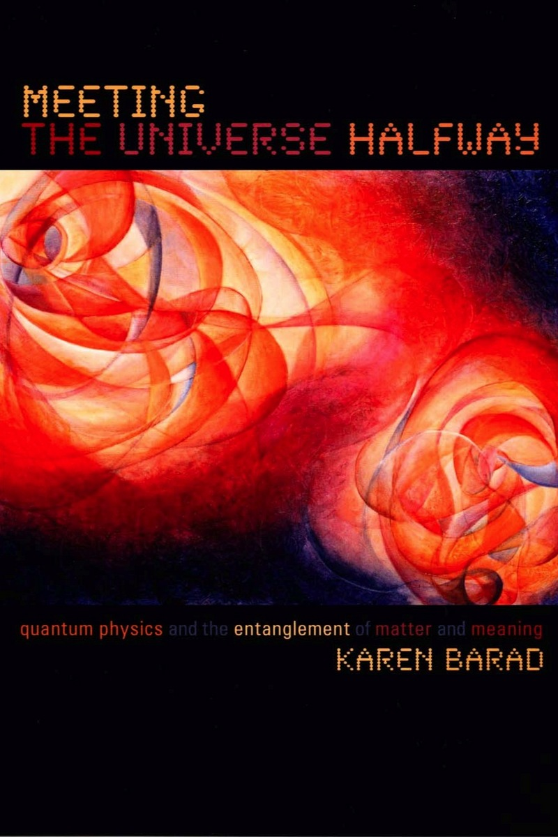 Karen Barad, Meeting the Universe Halfway: Quantum Physics and the Entanglement of Matter and Meaning, Duke University Press, 2006