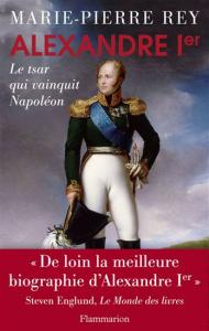 """Marie-Pierre Rey, """"Alexandre Ier. Le tsar qui vainquit Napoléon"""", Paris, Flammarion, 2013"""