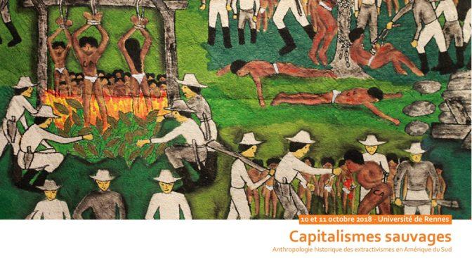 Rennes : Colloque International «Capitalismes Sauvages. Anthropologie historique des extractivismes en Amérique du Sud» (10-11 Octobre 2018)