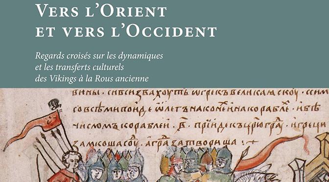 Vers l'Orient et vers l'Occident Regards croisés sur les dynamiques et les transferts culturels des Vikings à la Rous ancienne
