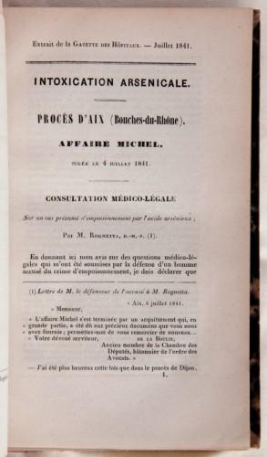 Un exemple d'expertise médicale visant à identifier un empoisonnement à l'arsenic par un autre médecin de la période: Francesco Rognetta, Intoxication arsenicale. Procès d'Aix (Bouches-du-Rhône). Affaire Michel, jugée le 4 juillet 1841. Consultation médico-légale sur un cas présumé d'empoisonnement par l'arsenic arsénieux, Paris, Béthune et Plon, 1841, extrait de la Gazette des Hôpitaux, juillet 1841 (Bibliothèque de Médecine-Odontologie, Res 3759/2)