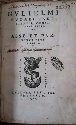 Guillaume Budé, De Asse, Lyon, Sébastien Gryphe, 1542. Aix-en-Provence, Bibliothèque universitaire de Lettres et sciences humaines, Res. 34 856.