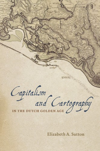 SUTTON Elizabeth A., Capitalism and Cartography in the Dutch Golden Age, Chicaco, The university of Chicago press, 2015, 208 p.