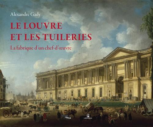 GADY Alexandre, Le Louvre et les Tuileries. La fabrique d'un chef-d'œuvre, Paris, musée du Louvre/Le Passage, 2015, 320 p.