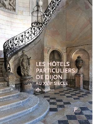 BOTTE Agnès, Les hôtels particuliers de Dijon au XVIIe siècle, Paris, Picard, octobre 2015, 360 p.