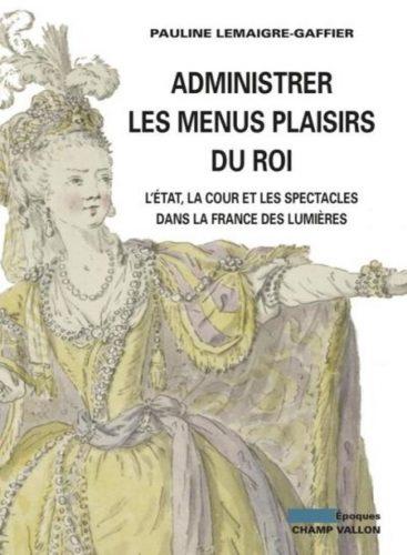 LEMAIGRE-GAFFIER Pauline, Administrer les Menus Plaisirs du Roi, Paris, Champ Vallon, 2016, 380 p.