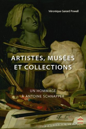 GERARD POWELL Véronique (dir.), Artistes, musées et collections. Un hommage à Antoine Schnapper, Paris, Presses de l'université Paris-Sorbonne, collection « Art'hist », 2016, 486 p.