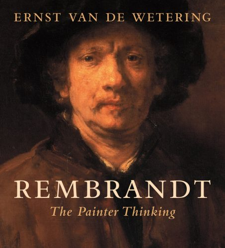 VAN DE WETERING Ernst, Rembrandt : The Painter Thinking, Berkeley, University of California Press, 2016, 340 p.