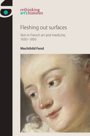 FEND Mechthild, Fleshing out Surfaces : Skin in French Art and Medicine, 1650–1850, Manchester, Manchester University Press, 2016, 376 p.