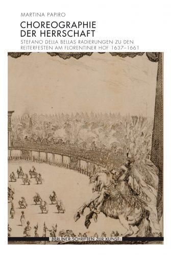 PAPIRO Martina, Choreographie der Herrschaft. Stefano della Bellas Radierungen zu den Reiterfesten am Florentiner Hof 1637-1661, Munich, Wilhelm Fink, 2016, 491 p.