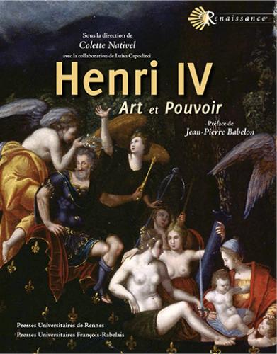 NATIVEL Colette (dir.) avec la collaboration de CAPODIECI Luisa,Henri IV : Art et pouvoir,Rennes et Tours, PUR et PUFR, 2016, 450 p.