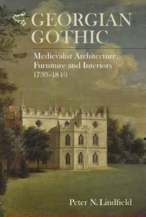 LINDFIELD Peter N., Georgian Gothic : Medievalist Architecture, Furniture and Interiors, 1730–1840, Woodbridge, Boydell Press, 2016, 272 p.