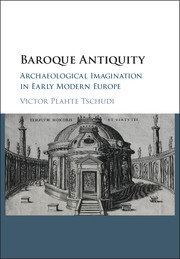 TSCHUDI Victor Plahte, Baroque Antiquity. Archaeological Imagination in Early Modern Europe, Cambridge, Cambridge university press, septembre 2016, 100 p.