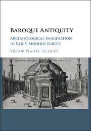 TSCHUDI Victor Plahte, Baroque Antiquity. Archaeological Imagination in Early Modern Europe, Cambridge, Cambridge university press, septembre 2016, 100 p.