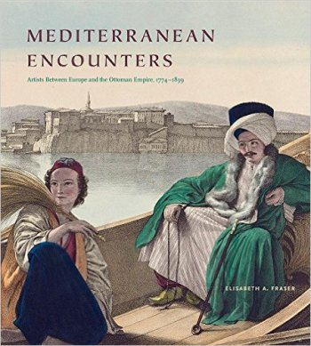 FRASER Elisabeth, Mediterranean Encounters : Artists between Europe and the Ottoman Empire, 1774–1839, University Park, The Pennsylvania State University Press, 2017, 320 p.