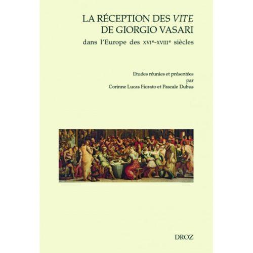 LUCAS FIORATO Corinne (dirs.) et DUBUS Pascale (dirs.), La réception des Vite de Giorgio Vasari dans l'Europe des XVIe-XVIIIe siècles, Genève, Droz, 2016, 520 p.