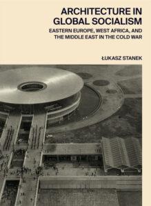 Couverture de Stanek, Architecture in Global Socialism, 2020