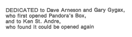 DEDICATED to Dave Arneson, and Gary Gygax, who first open Pandora's box, and to Ken St. Andre, who found it could be opened more.