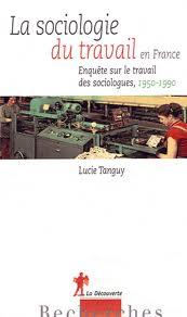 Lucie Tanguy La sociologie du travail en France. Enquête sur le travail des sociologues (1950-1990)