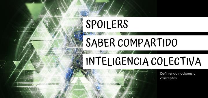 Definiendo conceptos : Spoliers, saber compartido e inteligencia colectiva.