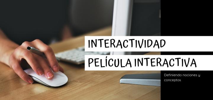 Definiendo conceptos : Interactividad y película interactiva