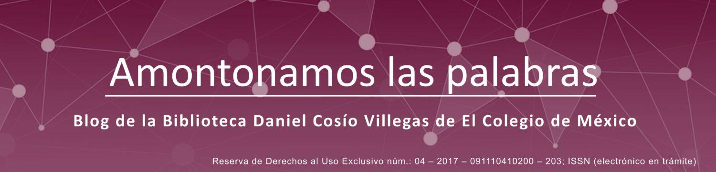 Amontonamos las palabras: Blog de la Biblioteca de El Colegio de México