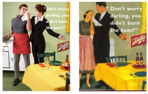 """Die rechte Seite zeigt ein Werbeplakat aus den 50ern. Darauf tröstet ein Mann im Anzug seine Frau in Schürze und sagt """"Don't worry Darling, you didn't burn the beer"""". Auf der linken Fotografie ist die Szene umgekehrt: Eine Frau im Kostüm halt ihren Mann in Schürze im Arm une sagt gleiches."""