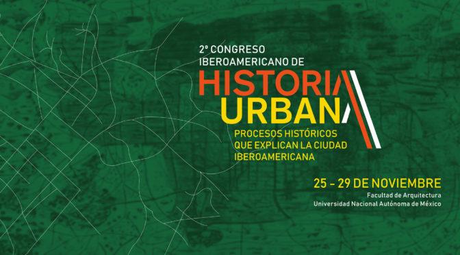 2° CONGRESO IBEROAMERICANO DE HISTORIA URBANA, UNAM (MEXICO), 25 – 29 NOVEMBRE