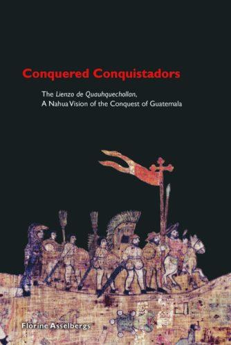 Conquered Conquistadors : the Lienzo de Quauhquechollan, a Nahua vision of the Conquest of Guatemala