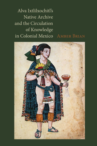 Alva Ixtlilxochitl's native archive and the circulation of knowledge in colonial Mexico