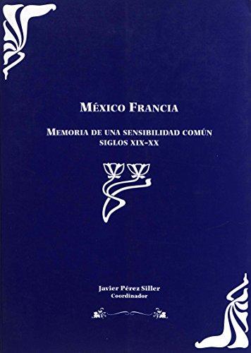 México Francia : memoria de una sensibilidad común, siglos XIX-XX. Tomo 1