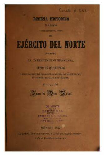 Reseña histórica de la formación y operaciones del cuerpo de Ejército del Norte durante la intervención francesa, sitio de Querétaro