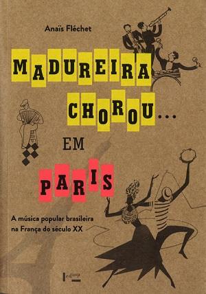 Madureira Chorou…em Paris: A Música Popular Brasileira na França do Século XX