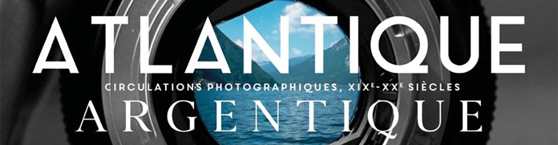 Colloque Atlantique Argentique.Circulations photographiques XIXe-XXe siècles