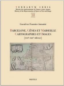 Guenièvre Fournier-Antonini, Barcelone, Gênes et Marseille. Cartographies et images, XVIe-XIXe siècle, Turnhout, Brepols, 2012