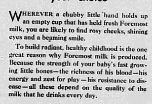 "Fig. 103a - ""The richness of his blood...""- 'I see the bottom of the glass, Mother!"" (détail). Publicité pour Foremost Milk. Augusta Herald, 17 septembre 1930. Source : J. Walter Thompson Company. 35mm Microfilm Proofs 1906-1960 and undated. Reel 9. Le texte trahit le vampirisme de adultes obsédé par la santé de leurs enfants responsables de la vialité de la nation dans l'entre-deux-guerres : Herever a chubby little hand holds up an empty cup that held fresh Foremost milk, you are likely to find rosy cheeks, shining eyes and a beaming smile. To build radiant, healthy childhood is the one great reason why Foremost milk is produced. Because the strength of your baby's fast growing little bones - the richness of his blood - his energy and set for play - his resistance to disease - all these depend on the quality of the milk that he drinks everyday'"