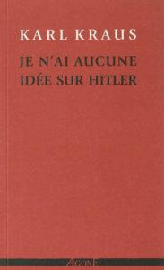 """Couverture Je n'ai aucune idée sur Hitler, Karl Kraus, Agone, coll. """"Manufacture de proses"""", 2013."""