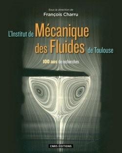 Recension : L'Institut de mécanique des fluides de Toulouse : 100 ans de recherche, Sous la direction de François Charru, CNRS Editions, 2016