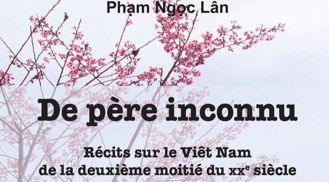 Phạm Ngọc Lân : De père inconnu. Récits sur le Viêt Nam de la deuxième moitié du XXème siècle [parution]